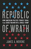 Republic of Wrath: How American Politics Turned Tribal, From George Washington to Donald Trump