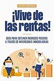 ¡Vive de las rentas!: Guía para obtener ingresos pasivos a través de inversiones inmobiliarias