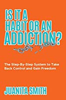 Is It A Habit Or An Addiction?: The Step-By-Step System to Take Back Control and Gain Freedom