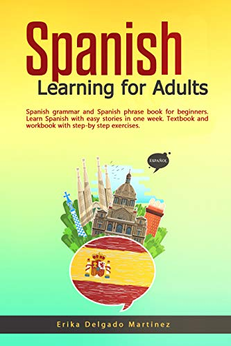 Spanish Learning for Adults: Spanish grammar and Spanish phrase book for beginners. Learn Spanish with easy stories in one week. Textbook and workbook with step-by step exercises.