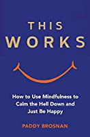 This Works: How to Use Mindfulness to Calm the Hell Down and Just Be Happy