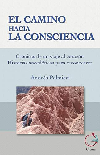 El Camino Hacia La Consciencia: Crónicas de un viaje al corazón. Historias anecdóticas para reconocerte. eBook: Palmieri, Andrés Damián: Amazon.es: Tienda Kindle