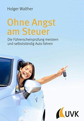 Ohne Angst am Steuer. Die Führerscheinprüfung meistern und selbstständig Auto fahren