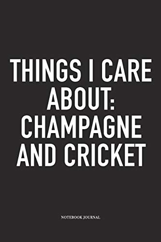 Things I Care About: Champagne And Cricket: A 6x9 Inch Matte Softcover Notebook Diary With 120 Blank Lined Pages And A Funny Sports Fanatic Cover Slogan