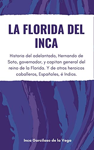 La Florida del Inca: Historia del adelantado, Hernando de Soto, governador, y capitan general del reino de la Florida. Y de otros heroicos caballeros, Españoles, é Indios (Spanish Edition)