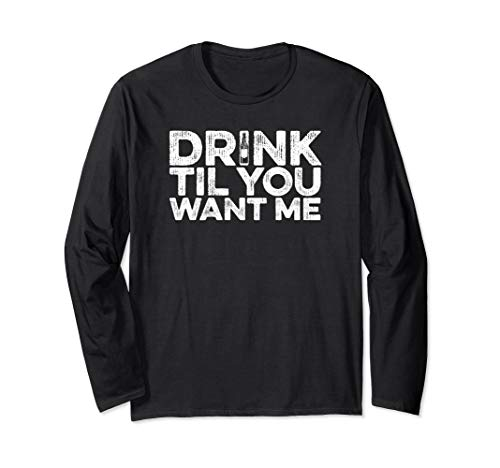 Drink Til You Want Me - Bier Wein Whiskey Trinken Langarmshirt