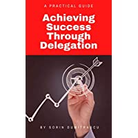 Achieving Success Through Delegation: A Practical Guide Kindle Edition by Sorin Dumitrascu for Free