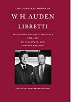 Libretti and Other Dramatic Writings by W.H. Auden 1939-1973 (COMPLETE WORKS OF W H AUDEN)