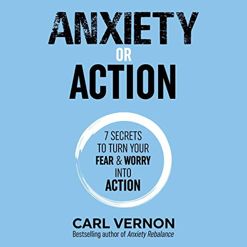 Couverture de Anxiety or Action: Seven Secrets to Turn Your Fear & Worry Into Action