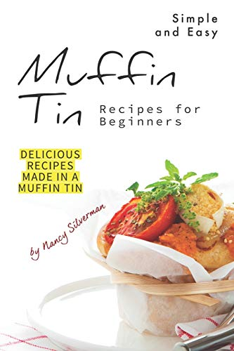 Simple and Easy Muffin Tin Recipes for Beginners: Delicious Recipes Made in A Muffin Tin