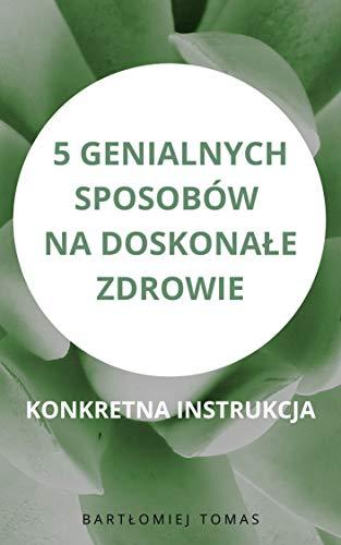 5 genialnych sposobów na doskonałe zdrowie: Konkretna instrukcja (Polskie książki) (Polish Edition) (English Edition)