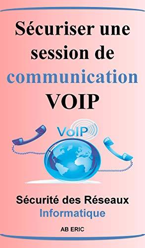 Sécuriser une Session de Communication VOIP: Généralité sur la VOIP, Vulnérabilité et les MESURES de Sécurité de la VOIP , Implémentation Architecture VOIP Sécurisez (French Edition)