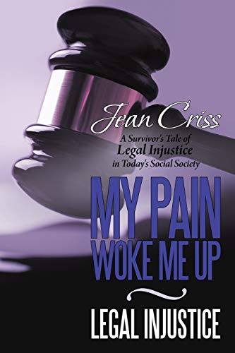 My Pain Woke Me Up - Legal Injustice: A Survivor's Tale of Legal Injustice in Today's Social Society