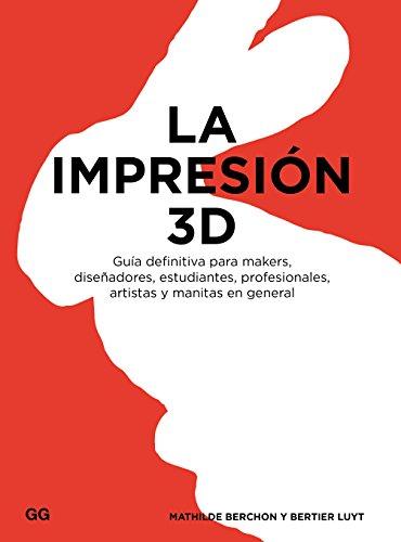 La impresión 3D: Guía definitiva para makers, diseñadores, estudiantes, profesionales, artistas y manitas en general
