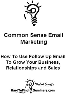 Common Sense Email Marketing: How To Use Follow Up Email To Grow Your Business, Relationships and Sales