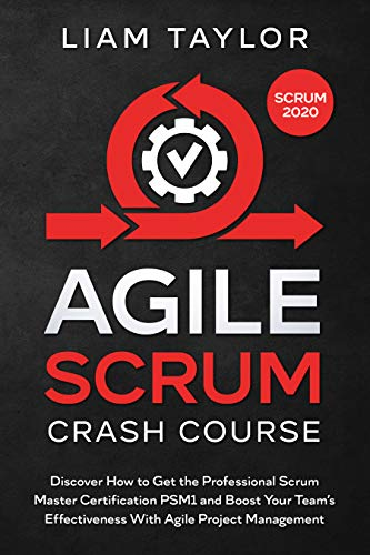 Agile Scrum Crash Course: Discover How to Get the Professional Scrum Master Certification PSM1 and Boost Your Team's Effectiveness With Agile Project Management