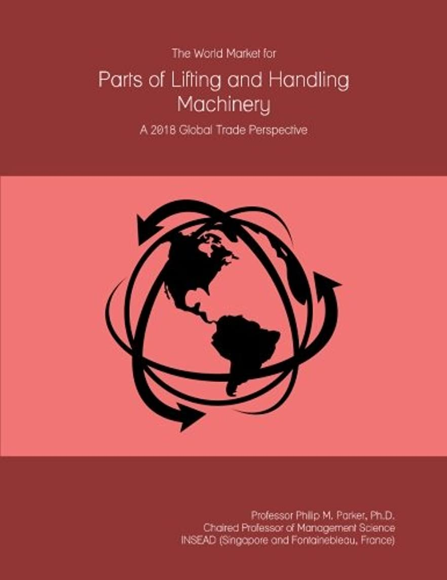 学士予言するフィクションThe World Market for Parts of Lifting and Handling Machinery: A 2018 Global Trade Perspective