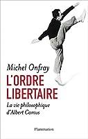 L'ordre libertaire - La vie philosophique d'Albert Camus: Essai