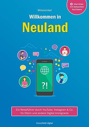 Willkommen in Neuland: Ein Reiseführer durch YouTube, Instagram & Co. für Eltern und andere Digital Immigrants