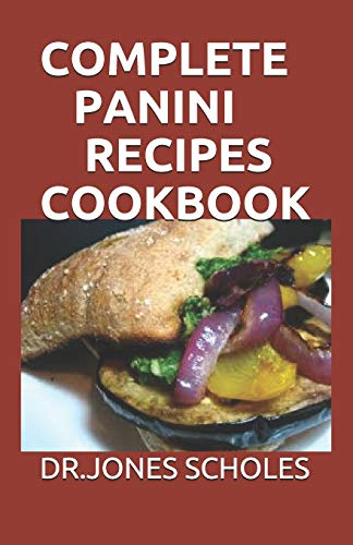 COMPLETE PANINI RECIPES COOKBOOK: 60+ EASY AND CLASSIC RECIPES FOR MAKING DELICIOUS PANINI AT HOME