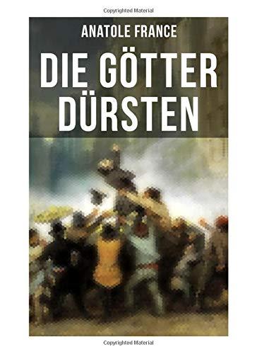 Die Götter dürsten: Historischer Roman (Eine vehemente Anklage gegen Fanatismus und Intoleranz jeder Art)