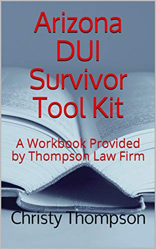 Arizona DUI Survivor Tool Kit: A Workbook Provided by Thompson Law Firm (English Edition)