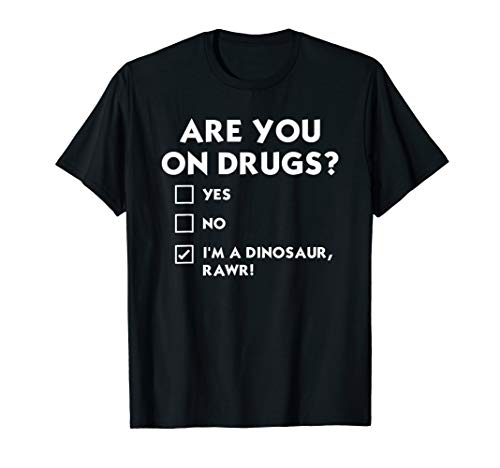 Funny are you on drugs? I am Dinosaur RAWR Sarcastic T Shirt