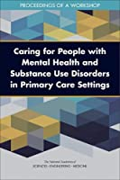 Caring for People with Mental Health and Substance Use Disorders in Primary Care Settings: Proceedings of a Workshop