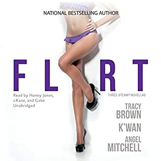 Flirt                   Written by:                                                                                                                                 Tracy Brown,                                                                                        K'wan,                                                                                        Angel Mitchell                               Narrated by:                                                                                                                                 Honey Jones,                                                                                        iiKane,                                                                                        Gabe                      Length: 7 hrs and 21 mins     Not rated yet     Overall 0.0