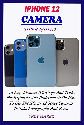 IPHONE 12 CAMERA USER GUIDE: An Easy Manual With Tips And Tricks For Beginners And Professionals On How To Use The iPhone 12 Series Cameras To Take Photographs And Videos