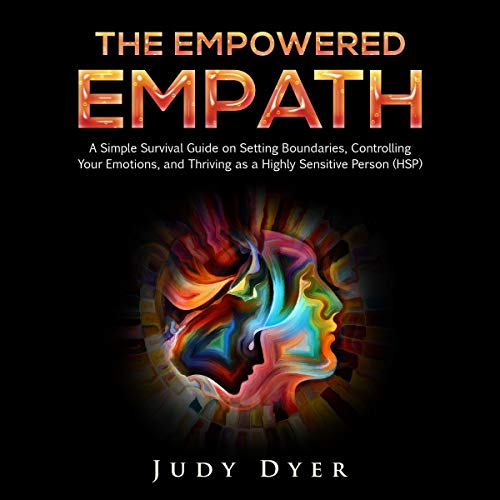 The Empowered Empath: A Simple Survival Guide on Setting Boundaries, Controlling Your Emotions, and Thriving as a Highly Sensitive Person (HSP)