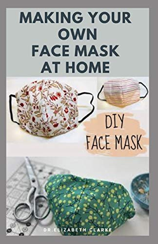 MAKING YOUR OWN FACE MASK AT HOME: Do It Yourself : Easy Step by Step Guide on How To Make Your Face Mask at Home
