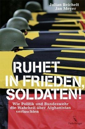Ruhet in Frieden, Soldaten! Wie Politik und Bundeswehr die Wahrheit über Afghanistan vertuschten