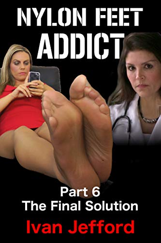 Nylon Feet Addict, Part 6 - The Final Solution: A FemDom Erotica Story (English Edition)