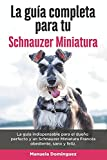 La Guía Completa Para Tu Schnauzer Miniatura: La guía indispensable para el dueño perfecto y un Schnauzer Miniatura obediente, sano y feliz.