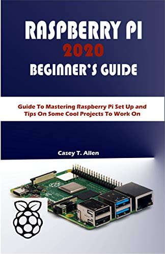 RASPBERRY PI 2020 BEGIINER'S GUIDE: Guide To Mastering Raspberry Pi Set Up and Tips On Some Cool Projects To Work On (English Edition)