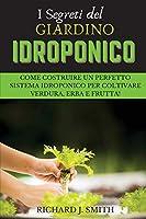 I Segreti del Giardino Idroponico: Come Costruire un Perfetto Sistema Idroponico per Coltivare Verdura, Erba e Frutta!
