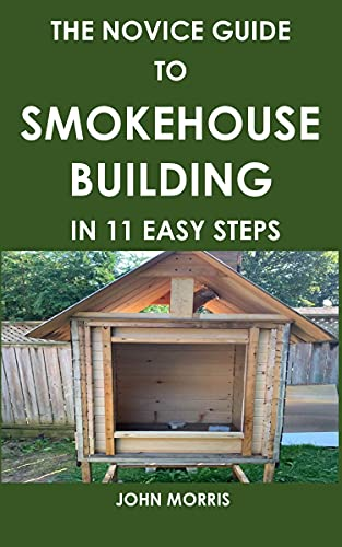 THE NOVICE GUIDE TO SMOKEHOUSE BUILDING IN 11 EASY STEPS: A step by step guide to preserving meat, fish, freezing, canning, curing, and smoking (back to basics cooking) by [John Morris]