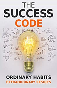 The Success Code: How Ordinary Habits Can Produce Extraordinary Results (Self Help Success Book 1)