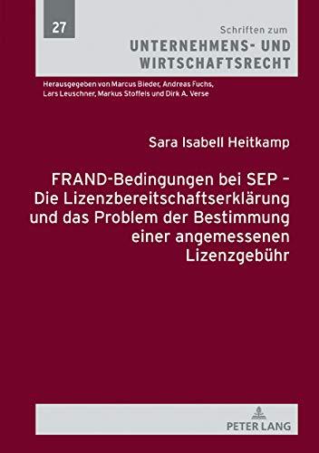 FRAND-Bedingungen bei SEP Die Lizenzbereitschaftserklärung und das Problem der Bestimmung einer angemessenen Lizenzgebühr (Schriften zum Unternehmens- und Wirtschaftsrecht 27) (German Edition)