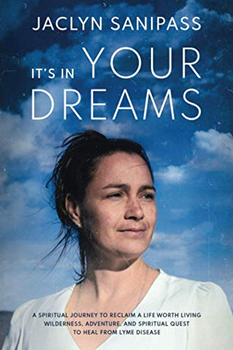 It's In Your Dreams: A Spiritual Journey to Reclaim a Life Worth Living; Wilderness, Adventure, and a Spiritual Quest to Heal from Lyme Disease