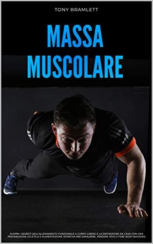 MASSA MUSCOLARE: Scopri i segreti dell'allenamento funzionale a corpo libero e la definizione da casa con una preparazione atletica e alimentazione sportiva per la massa muscolare e il body building