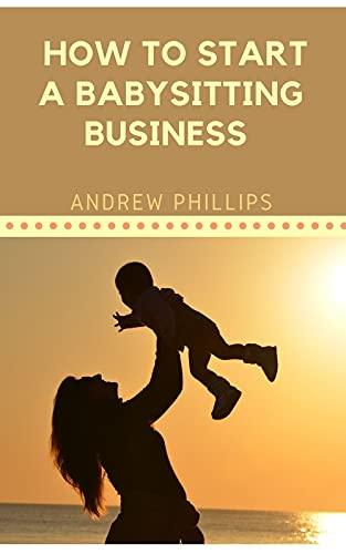 How to Start A Babysitting Business : Ways To Start Your Own Babysitting Business (English Edition)