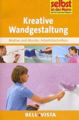 Kreative Wandgestaltung - Motive und Muster . Arbeitstechniken (Edition Selbst ist der Mann) [Illustrierte Linzenzausgabe] - 2013