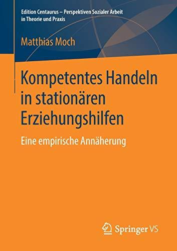 Kompetentes Handeln in stationären Erziehungshilfen: Eine empirische Annäherung (Edition Centaurus - Perspektiven Sozialer Arbeit in Theorie und Praxis)
