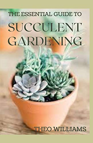THE ESSENTIAL GUIDE TO SUCCULENT GARDENING: A Beginner's Guide to Growing Succulent Plants Indoors and Outdoors