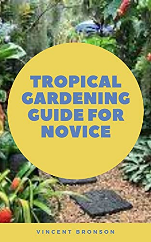 Tropical Gardening Guide For Novice: Gardening with exotics is something that can be done just about anywhere and in any climate. (English Edition)