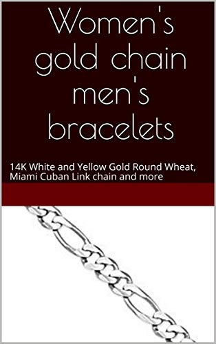 Women's gold chain men's bracelets: 14K White and Yellow Gold Round Wheat, Miami Cuban Link chain and more (English Edition)