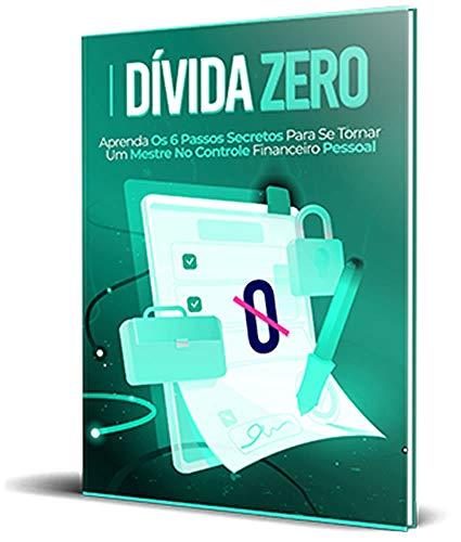 Dívida Zero: Aprenda os 6 Passos Secretos Para Se Tornar Um Mestre No Controle Financeiro Pessoal (Portuguese Edition)