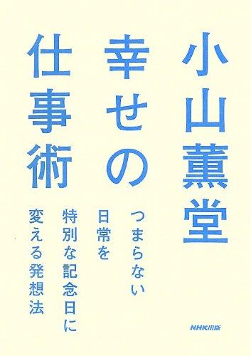 小山薫堂 幸せの仕事術 つまらない日常を特別な記念日に変える発想法